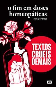 TEXTOS CRUEIS DEMAIS - O FIM EM DOSES HOMEOPATICAS