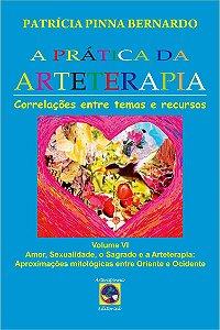 A Prática da Arteterapia vol VI - Sexualidade, Amor, o sagrado e a Arteterapia: aproximações mitológicas entre Oriente e Ocidente
