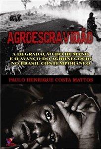 AGROESCRAVIDÃO - A degradação do humano e o avanço do agronegócio no Brasil conteporâneo - Paulo Henrique Costa Mattos