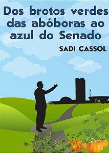 DOS BROTOS VERDES DAS ABÓBORAS AO AZUL DO SENADO - Sadi Cassol