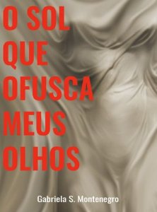 O SOL QUE OFUSCA MEUS OLHOS - Gabriela S. Montenegro