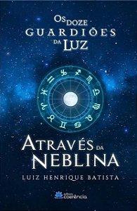 Os Doze Guardiões da Luz: Através da Neblina - Luiz Henrique Batista