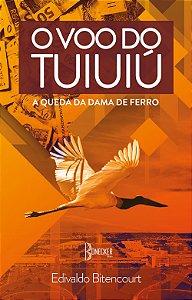O voo do tuiuiú: A Queda da Dama de Ferro - Volume I