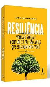 Resiliência - Vença o Stress e Controle A Pressão Antes Que Eles Dominem Você - Érika Stancolovich