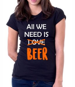 Camiseta All WE Need is Beer  - 100% Algodao