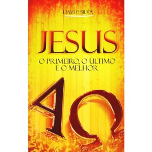 Jesus o Primeiro, o Último e o Melhor - Davi Paes Silva