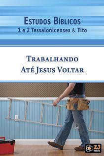 LIÇÃO TRABALHANDO ATÉ JESUS VOLTAR - 1 E 2 TESSALONICENSES E TITO