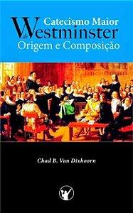 CATECISMO MAIOR DE WESTMINSTER – ORIGEM E COMPOSIÇÃO