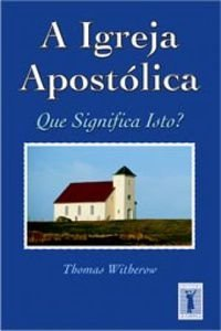 A IGREJA APOSTÓLICA - QUE SIGNIFICA ISTO?