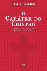 O CARÁTER DO CRISTÃO - TIM CHALLIES
