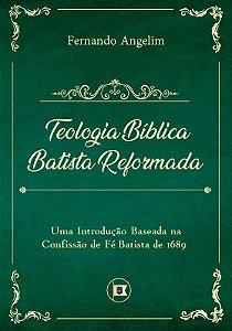 TEOLOGIA BÍBLICA BATISTA REFORMADA: UMA INTRODUÇÃO BASEADA NA CONFISSÃO DE FÉ BATISTA DE 1689