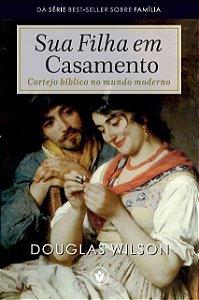 SUA FILHA EM CASAMENTO - DOUGLAS WILSON