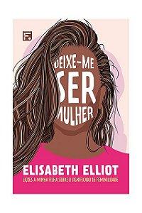 DEIXE-ME SER MULHER - ELIZABETH ELLIOT