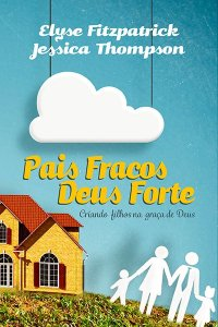 Pais Fracos, Deus Forte- 2ª Edição - ELYSE FITZPATRICK , JESSICA THOMPSON