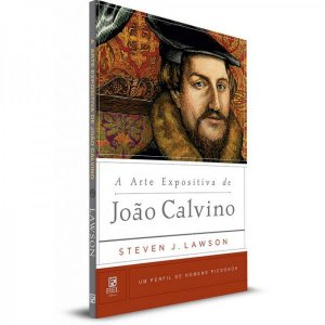 A Arte Expositiva De João Calvino | Steven J. Lawson