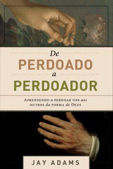 De Perdoado A Perdoador | Jay E. Adams