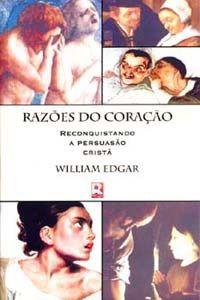 Razões do Coração, Reconquistando a Persuasão Cristã | William Edgar