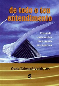 De Todo O Teu Entendimento | Gene Edward Veith, Jr.