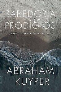 Sabedoria E Prodígios: Graça comum na ciência e na arte | Abraham Kuyper