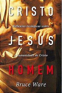 Cristo Jesus, Homem: Reflexões teológicas sobre a humanidade de Cristo | BRUCE A. WARE