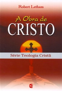A Obra De Cristo – Série Teologia Cristã | Robert Letham