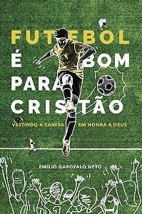 FUTEBOL É BOM PARA O CRISTÃO: VESTINDO A CAMISA EM HONRA A DEUS | Emilio Garofalo Neto