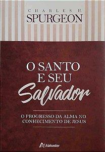 O Santo E Seu Salvador:  O progresso da alma no conhecimento de Deus | Charles H. Spurgeon