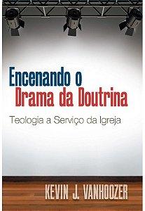Encenando o drama da doutrina teologia a serviço da igreja  - KEVIN J. VANHOOZER