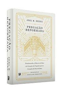 Pregação reformada - JOEL BEEKE - Proclamando a palavra de Deus do coração do pregador para o coração do povo de Deus