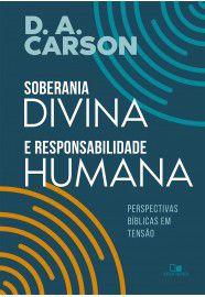 Soberania divina e responsabilidade humana perspectivas bíblicas em tensão- D. A. CARSON