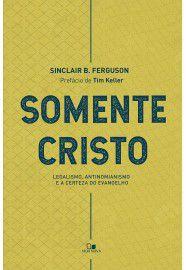 Somente Cristo legalismo, antinomianismo e a certeza do evangelho - SINCLAIR B. FERGUSON
