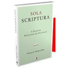 Sola Scriptura: A Doutrina Reformada das Escrituras (Paulo Anglada)