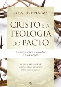 Cristo e a teologia do pacto: Ensaios sobre a eleição e as alianças | Cornelis P. Venema