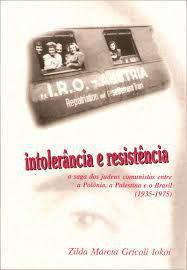 Intolerância e Resistência.A Saga dos Judeus Comunistas Entre a Polônia, a Palestina e o Brasil ( 1935 - 1975 )