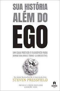 Sua História Além do Ego - um guia prático e filosófico para domar sua obra e torná-la irresistível