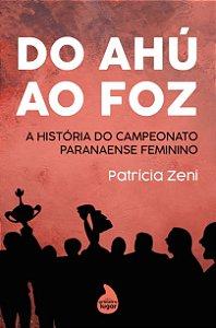 Do Ahú ao Foz: a história do Campeonato Paranaense feminino - PRÉ-VENDA - PREVISÃO DE ENVIO: OUTUBRO/2021