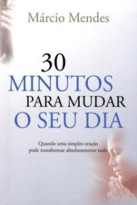 30 Minutos Para Mudar o Seu Dia - Quando Uma Simples Oração Pode Transformar Absolutamente Tudo