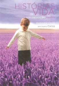 Histórias da Vida nos Passos do Mestre Roberto Lúcio Pelo Espírito Carlos