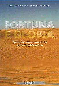 Fortuna E Glória. Relatos Dos Maiores Aventureiros Arqueológicos Da História
