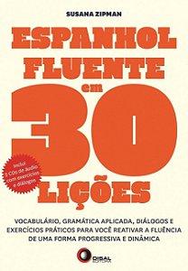 Espanhol Fluente Em 30 Lições: Vocabulário, Gramática Aplicada, Diálogos E Exercícios Práticos Para Você Reativar A Fluência De Uma Forma Progressiva E Dinâmica