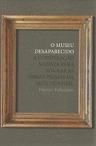 MUSEU DESAPARECIDO, O - A CONSPIRAÇÃO NAZISTA PARA ROUBAR AS OBRAS-PRIMAS DA ARTE MUNDIAL