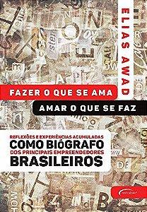 Fazer O Que Se Ama, Amar O Que Se Faz: Reflexões E Experiências Acumuladas Como Biógrafo Dos Principais Empreendedores Brasileiros