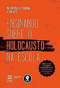 Ensinando Sobre O Holocausto Na Escola: Informações E Propostas Para Professores Dos Ensinos Fundamental E Médio