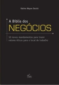 A Bíblia Dos Negócios - 10 Novos Mandamentos Para Trazer Valores Éticos Para O Local De Trabalho