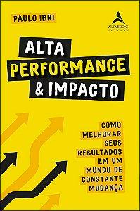 Alta Performance & Impacto: Como Melhorar Seus Resultados em um Mundo de Constante Mudança