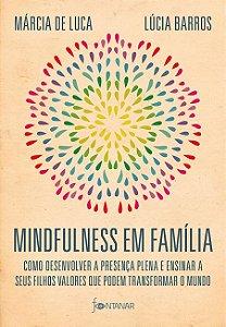 Mindfulness em família: Como desenvolver a presença plena e ensinar a seus filhos valores que podem transformar o mundo