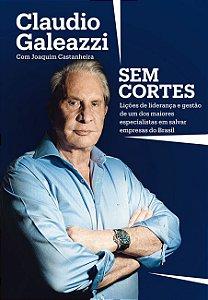Claudio Galeazzi: Sem cortes: Lições de liderança e gestão de um dos maiores especialistas do Brasil em salvar empresas