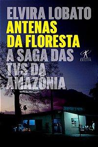 Antenas da floresta: A saga das TVs da Amazônia