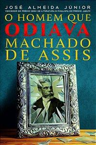 O homem que odiava Machado de Assis