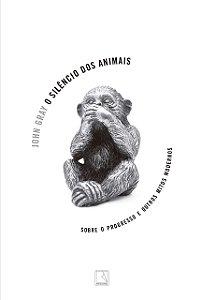 O silêncio dos animais: Sobre o progresso e outros mitos modernos